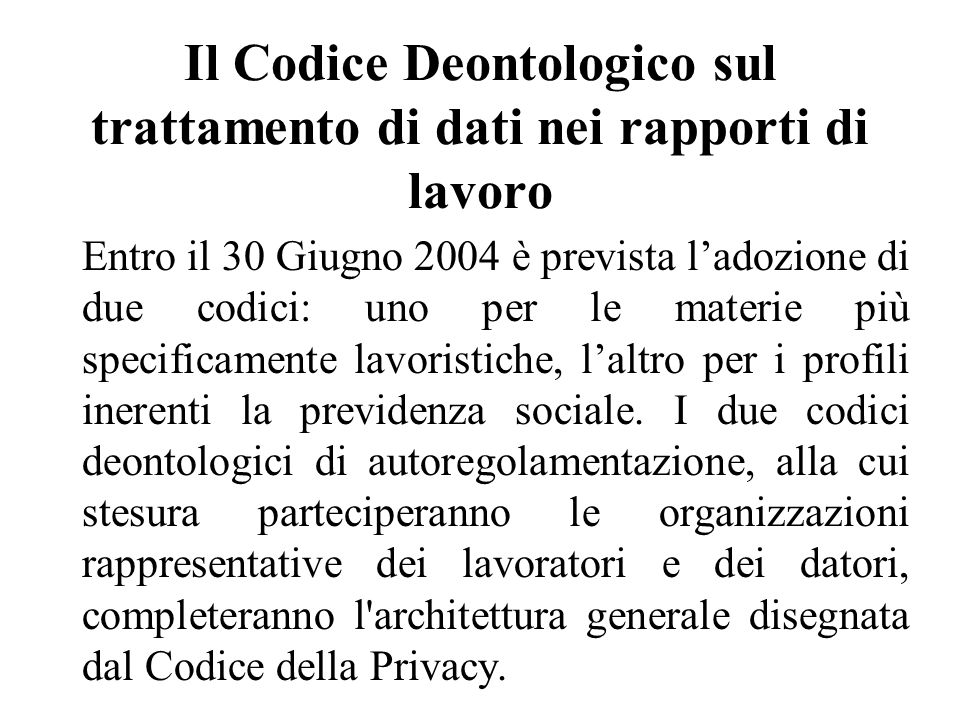 Il Codice Deontologico sul trattamento di dati nei rapporti di lavoro Entro il 30 Giugno 2004 è prevista l'adozione di due codici: uno per le materie più specificamente lavoristiche, l'altro per i profili inerenti la previdenza sociale.