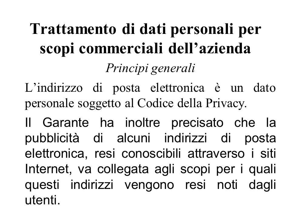Trattamento di dati personali per scopi commerciali dell'azienda Principi generali L'indirizzo di posta elettronica è un dato personale soggetto al Codice della Privacy.