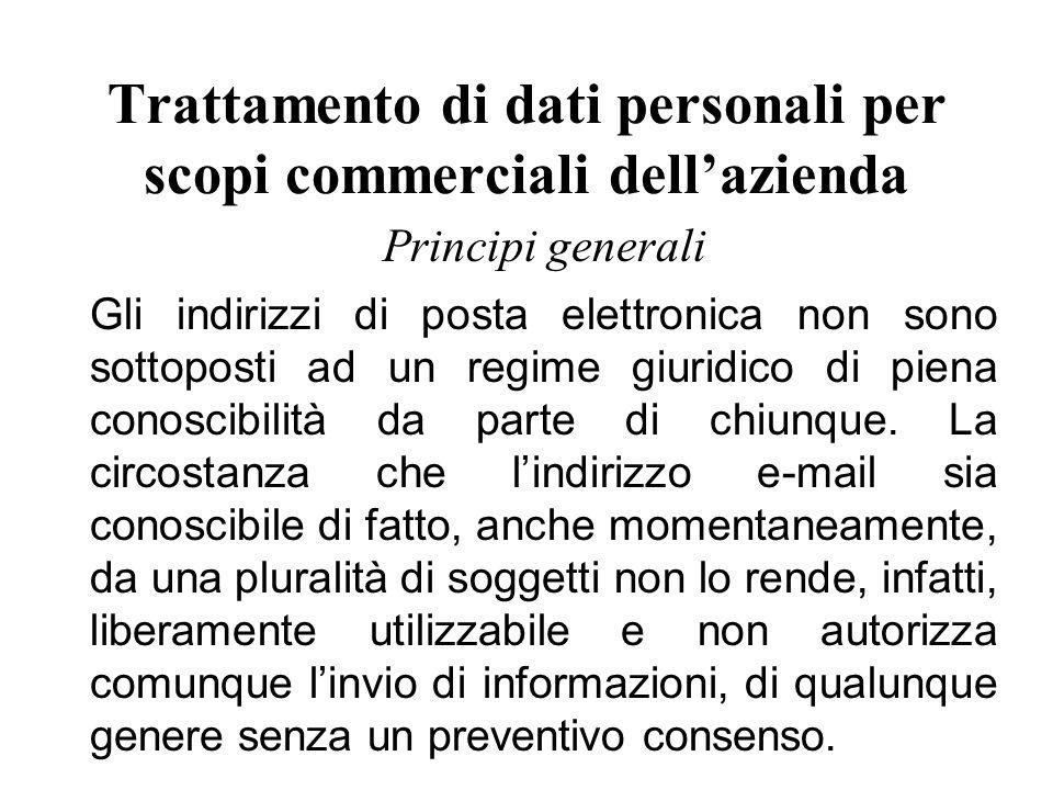 Trattamento di dati personali per scopi commerciali dell'azienda Principi generali Gli indirizzi di posta elettronica non sono sottoposti ad un regime giuridico di piena conoscibilità da parte di chiunque.