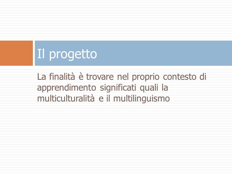 La finalità è trovare nel proprio contesto di apprendimento significati quali la multiculturalità e il multilinguismo Il progetto