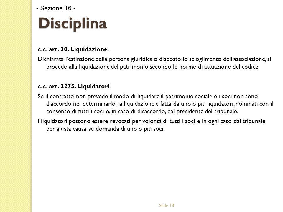 Slide 14 Disciplina c.c. art. 30. Liquidazione. Dichiarata l'estinzione della persona giuridica o disposto lo scioglimento dell'associazione, si proce