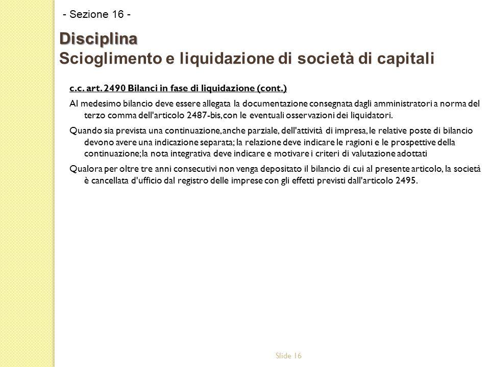 Slide 16 c.c. art. 2490 Bilanci in fase di liquidazione (cont.) Al medesimo bilancio deve essere allegata la documentazione consegnata dagli amministr