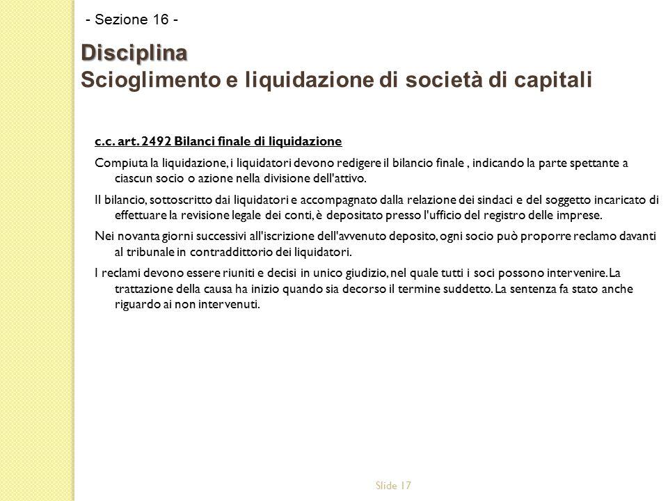 Slide 17 c.c. art. 2492 Bilanci finale di liquidazione Compiuta la liquidazione, i liquidatori devono redigere il bilancio finale, indicando la parte