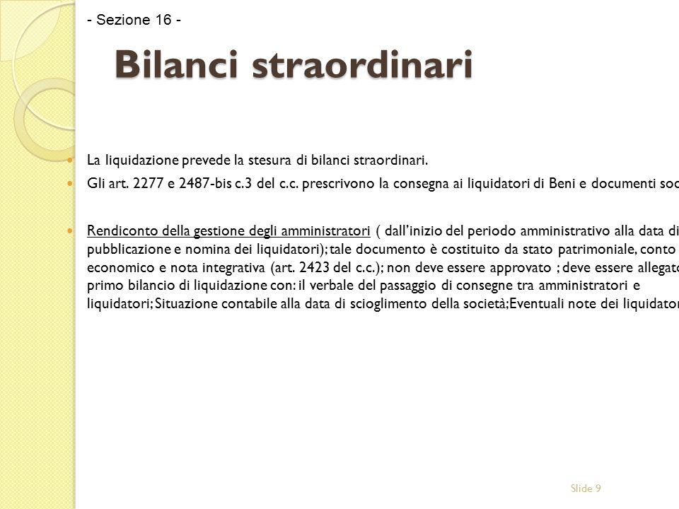 Slide 9 Bilanci straordinari La liquidazione prevede la stesura di bilanci straordinari. Gli art. 2277 e 2487-bis c.3 del c.c. prescrivono la consegna