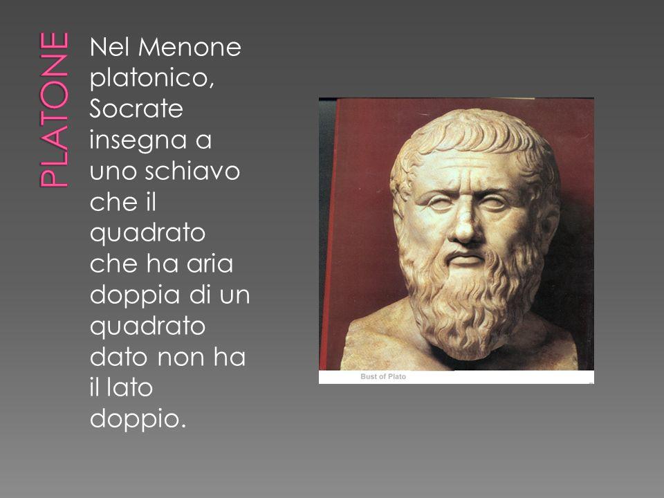 Nel Menone platonico, Socrate insegna a uno schiavo che il quadrato che ha aria doppia di un quadrato dato non ha il lato doppio.