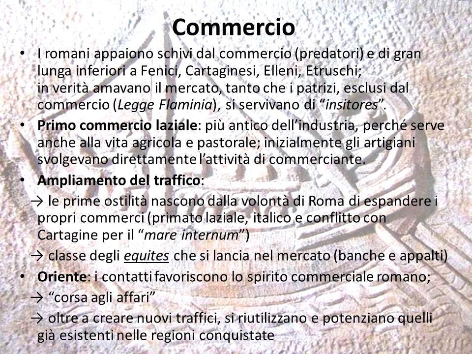 Commercio I romani appaiono schivi dal commercio (predatori) e di gran lunga inferiori a Fenici, Cartaginesi, Elleni, Etruschi; in verità amavano il mercato, tanto che i patrizi, esclusi dal commercio (Legge Flaminia), si servivano di insitores .
