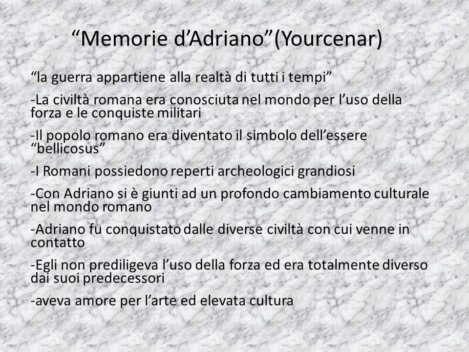 Memorie d'Adriano (Yourcenar) la guerra appartiene alla realtà di tutti i tempi -La civiltà romana era conosciuta nel mondo per l'uso della forza e le conquiste militari -Il popolo romano era diventato il simbolo dell'essere bellicosus -I Romani possiedono reperti archeologici grandiosi -Con Adriano si è giunti ad un profondo cambiamento culturale nel mondo romano -Adriano fu conquistato dalle diverse civiltà con cui venne in contatto -Egli non prediligeva l'uso della forza ed era totalmente diverso dai suoi predecessori -aveva amore per l'arte ed elevata cultura