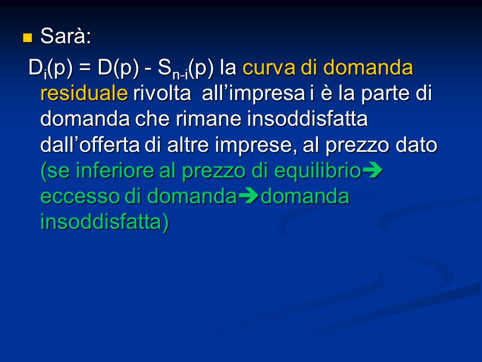 Sarà: Sarà: D i (p) = D(p) - S n-i (p) la curva di domanda residuale rivolta all'impresa i è la parte di domanda che rimane insoddisfatta dall'offerta di altre imprese, al prezzo dato (se inferiore al prezzo di equilibrio  eccesso di domanda  domanda insoddisfatta) D i (p) = D(p) - S n-i (p) la curva di domanda residuale rivolta all'impresa i è la parte di domanda che rimane insoddisfatta dall'offerta di altre imprese, al prezzo dato (se inferiore al prezzo di equilibrio  eccesso di domanda  domanda insoddisfatta)