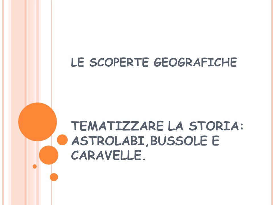 LE SCOPERTE GEOGRAFICHE TEMATIZZARE LA STORIA: ASTROLABI,BUSSOLE E CARAVELLE.