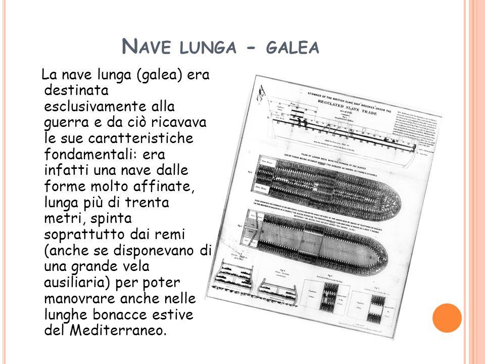 N AVE LUNGA - GALEA La nave lunga (galea) era destinata esclusivamente alla guerra e da ciò ricavava le sue caratteristiche fondamentali: era infatti