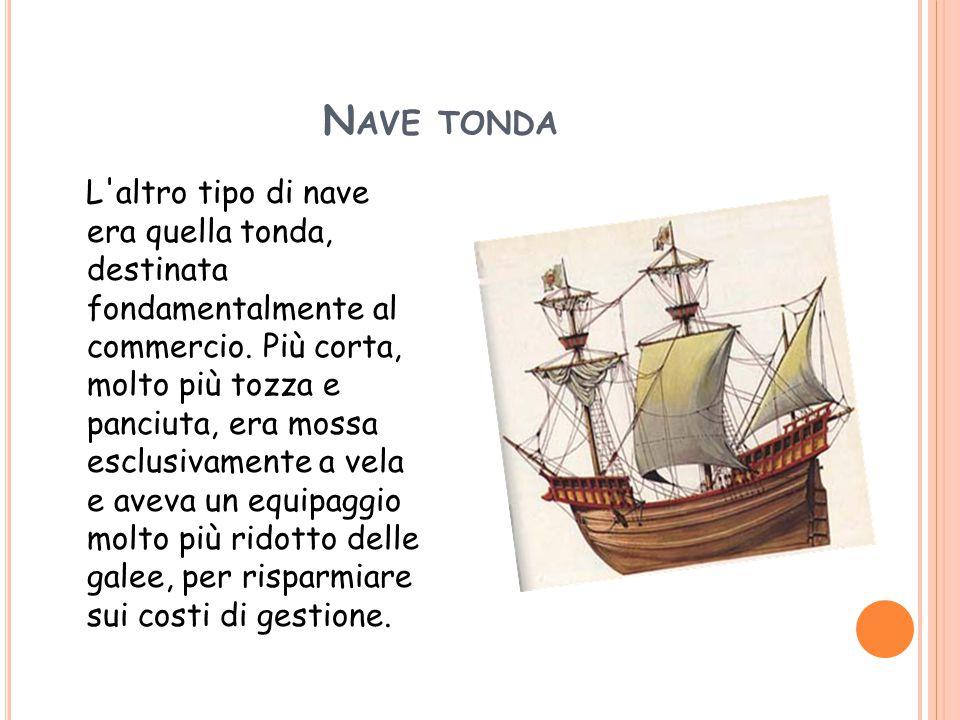 N AVE TONDA L'altro tipo di nave era quella tonda, destinata fondamentalmente al commercio. Più corta, molto più tozza e panciuta, era mossa esclusiva