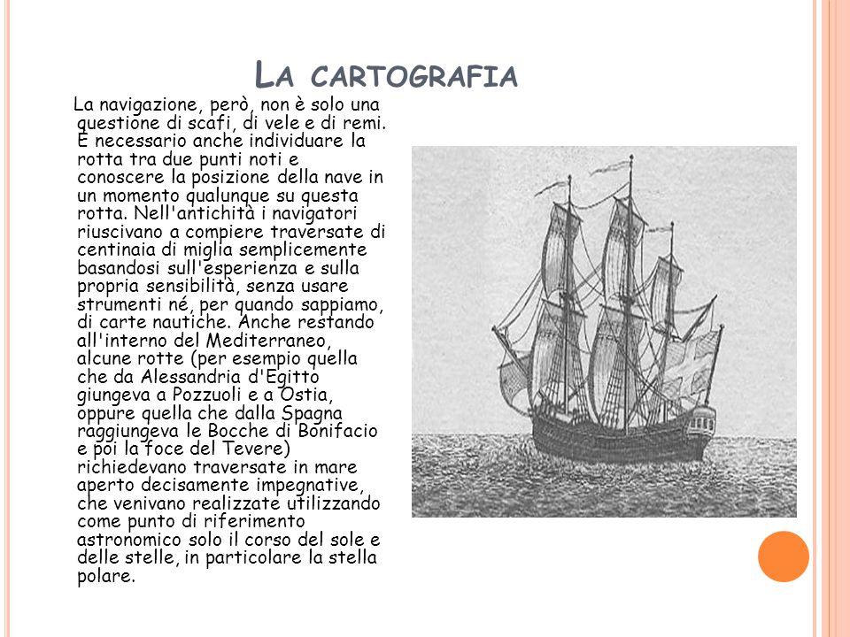 L A CARTOGRAFIA La navigazione, però, non è solo una questione di scafi, di vele e di remi. È necessario anche individuare la rotta tra due punti noti