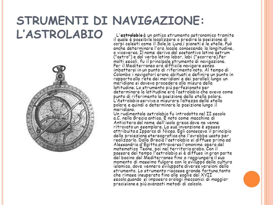 STRUMENTI DI NAVIGAZIONE: L'ASTROLABIO L astrolabio è un antico strumento astronomico tramite il quale è possibile localizzare o predire la posizione di corpi celesti come il Sole,la Luna,i pianeti e le stelle.