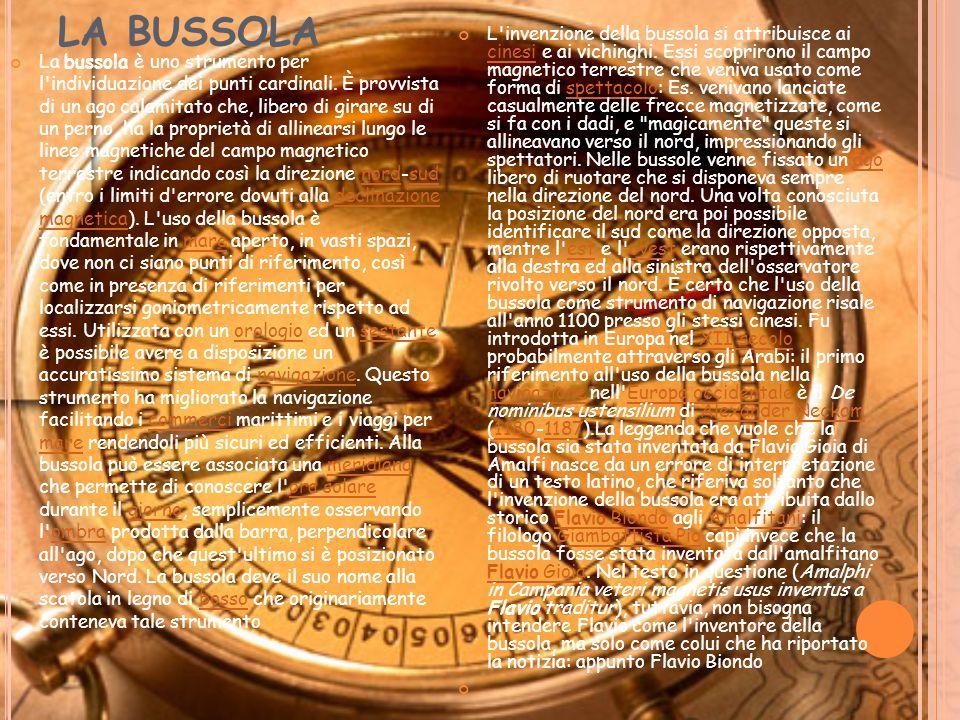 LA BUSSOLA La bussola è uno strumento per l'individuazione dei punti cardinali. È provvista di un ago calamitato che, libero di girare su di un perno,
