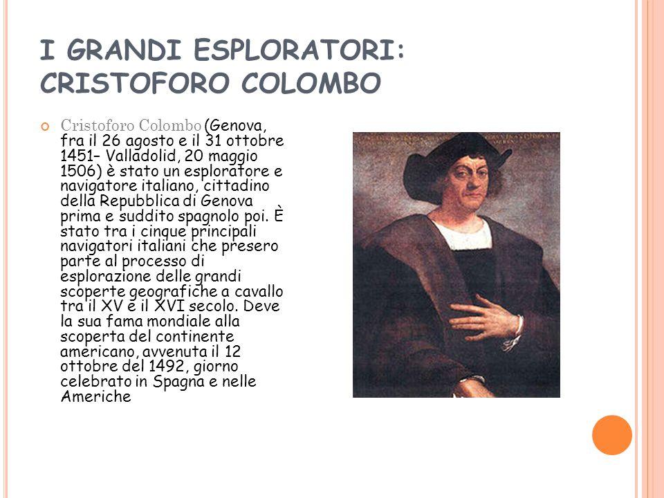 I GRANDI ESPLORATORI: CRISTOFORO COLOMBO Cristoforo Colombo (Genova, fra il 26 agosto e il 31 ottobre 1451– Valladolid, 20 maggio 1506) è stato un esploratore e navigatore italiano, cittadino della Repubblica di Genova prima e suddito spagnolo poi.
