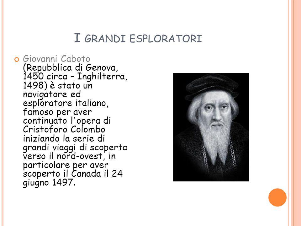 I GRANDI ESPLORATORI Giovanni Caboto (Repubblica di Genova, 1450 circa – Inghilterra, 1498) è stato un navigatore ed esploratore italiano, famoso per