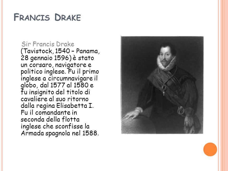 F RANCIS D RAKE Sir Francis Drake (Tavistock, 1540 – Panama, 28 gennaio 1596) è stato un corsaro, navigatore e politico inglese. Fu il primo inglese a