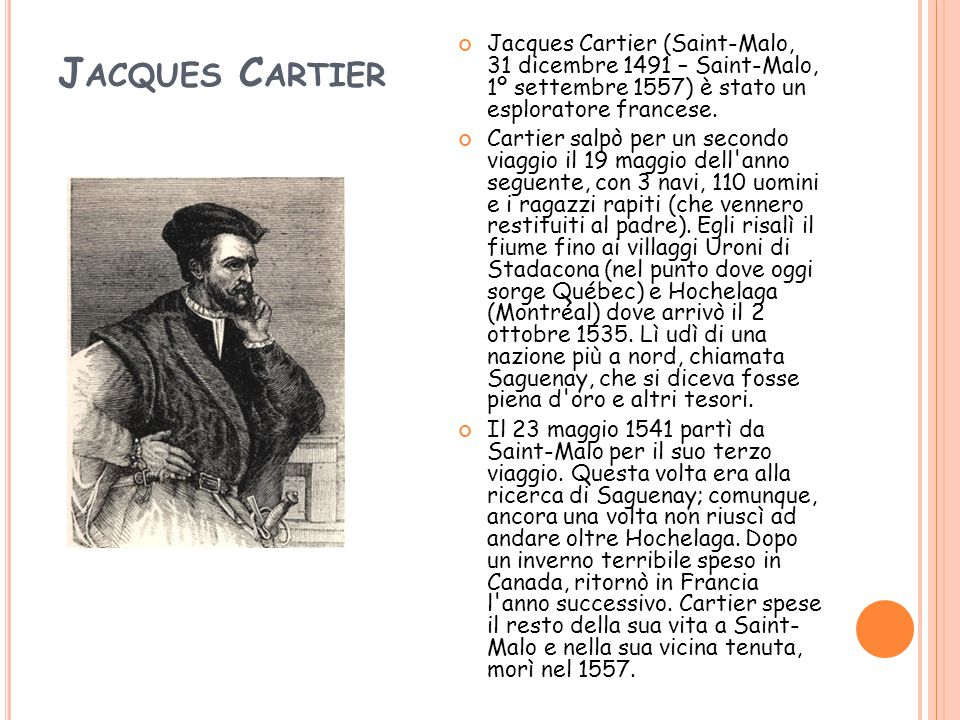 J ACQUES C ARTIER Jacques Cartier (Saint-Malo, 31 dicembre 1491 – Saint-Malo, 1º settembre 1557) è stato un esploratore francese. Cartier salpò per un