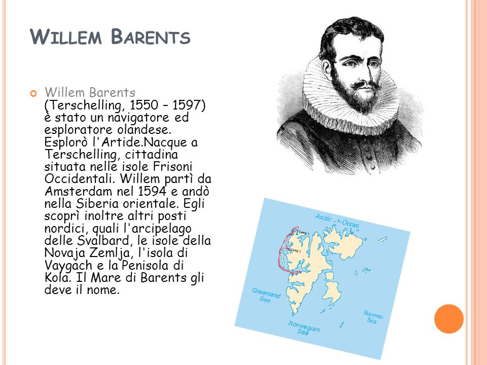 W ILLEM B ARENTS Willem Barents (Terschelling, 1550 – 1597) è stato un navigatore ed esploratore olandese.