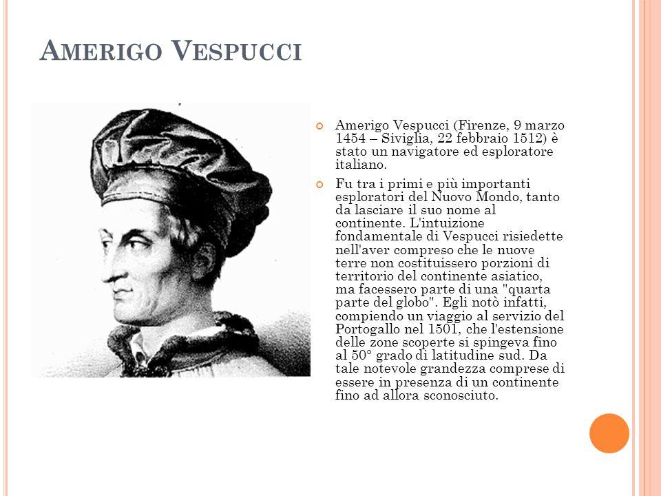 A MERIGO V ESPUCCI Amerigo Vespucci (Firenze, 9 marzo 1454 – Siviglia, 22 febbraio 1512) è stato un navigatore ed esploratore italiano. Fu tra i primi