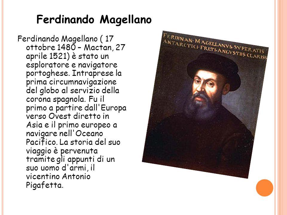 Ferdinando Magellano ( 17 ottobre 1480 – Mactan, 27 aprile 1521) è stato un esploratore e navigatore portoghese. Intraprese la prima circumnavigazione