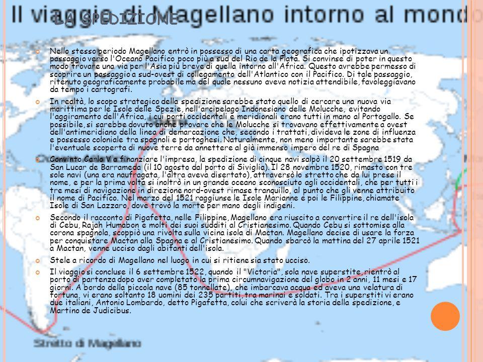 L A SPEDIZIONE Nello stesso periodo Magellano entrò in possesso di una carta geografica che ipotizzava un passaggio verso l Oceano Pacifico poco più a sud del Rio de la Plata.