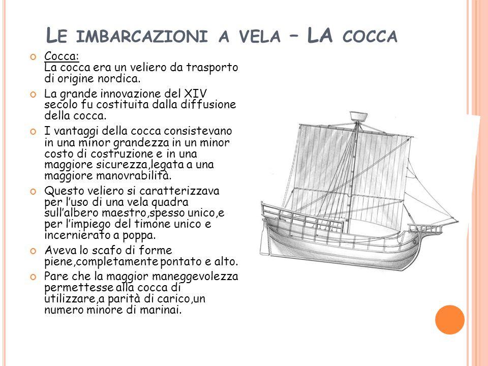 L E IMBARCAZIONI A VELA – LA COCCA Cocca: La cocca era un veliero da trasporto di origine nordica. La grande innovazione del XIV secolo fu costituita