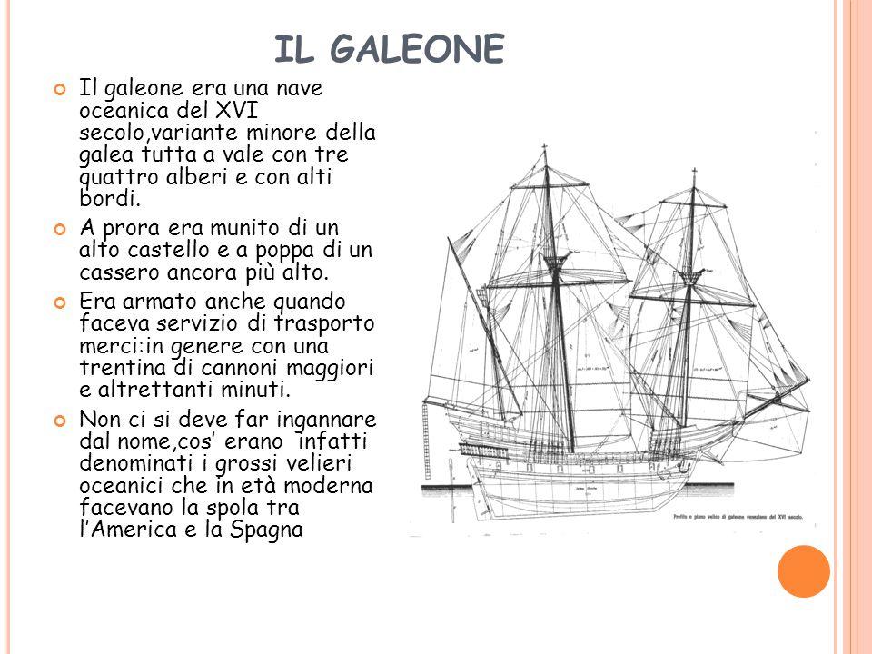 IL GALEONE Il galeone era una nave oceanica del XVI secolo,variante minore della galea tutta a vale con tre quattro alberi e con alti bordi. A prora e