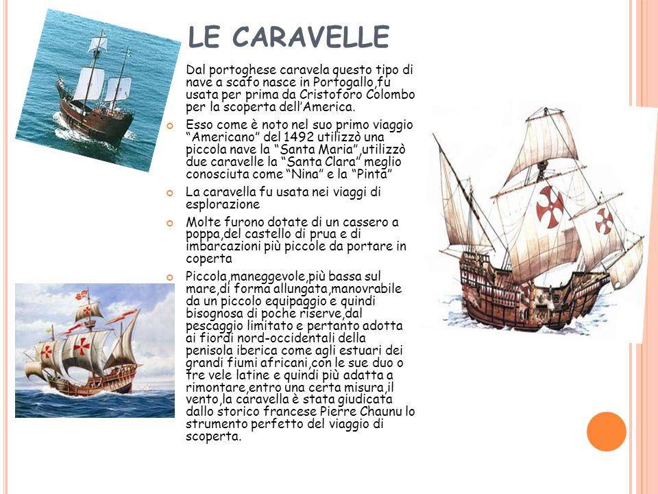 LE CARAVELLE Dal portoghese caravela questo tipo di nave a scafo nasce in Portogallo,fu usata per prima da Cristoforo Colombo per la scoperta dell'America.