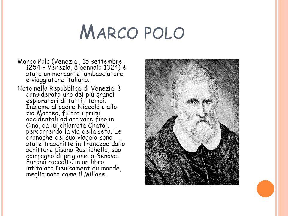 M ARCO POLO Marco Polo (Venezia, 15 settembre 1254 – Venezia, 8 gennaio 1324) è stato un mercante, ambasciatore e viaggiatore italiano. Nato nella Rep