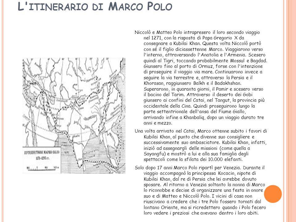 L ITINERARIO DI M ARCO P OLO Niccolò e Matteo Polo intrapresero il loro secondo viaggio nel 1271, con la risposta di Papa Gregorio X da consegnare a Kubilai Khan.