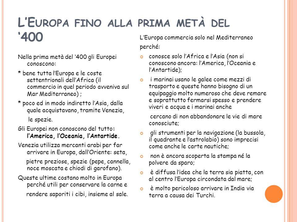 L'E UROPA FINO ALLA PRIMA METÀ DEL '400 Nella prima metà del '400 gli Europei conoscono: * bene tutta l'Europa e le coste settentrionali dell'Africa (il commercio in quel periodo avveniva sul Mar Mediterraneo) ; * poco ed in modo indiretto l'Asia, dalla quale acquistavano, tramite Venezia, le spezie.