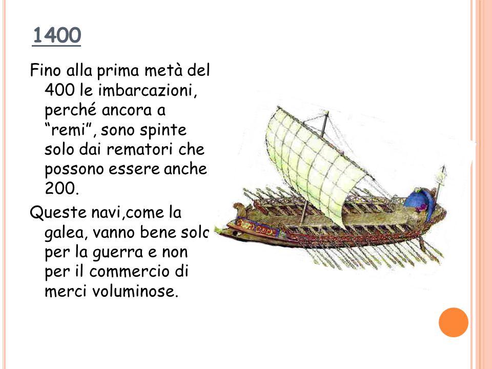 """1400 Fino alla prima metà del 400 le imbarcazioni, perché ancora a """"remi"""", sono spinte solo dai rematori che possono essere anche 200. Queste navi,com"""