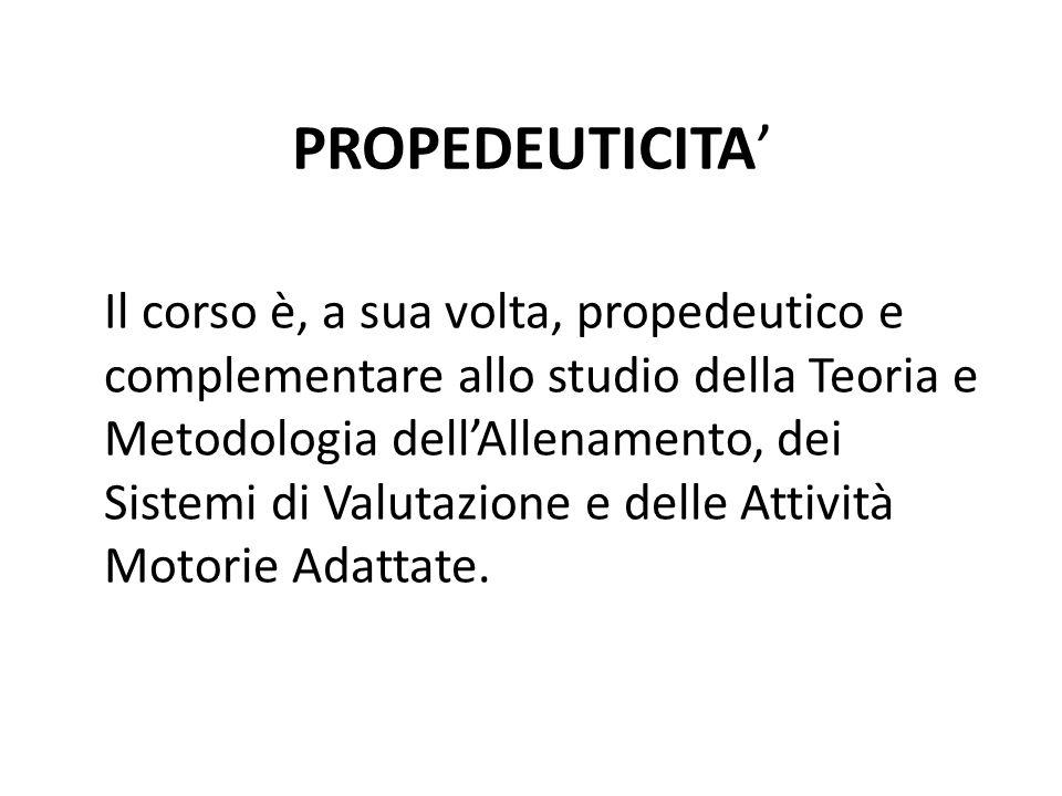 PROPEDEUTICITA' Il corso è, a sua volta, propedeutico e complementare allo studio della Teoria e Metodologia dell'Allenamento, dei Sistemi di Valutazione e delle Attività Motorie Adattate.