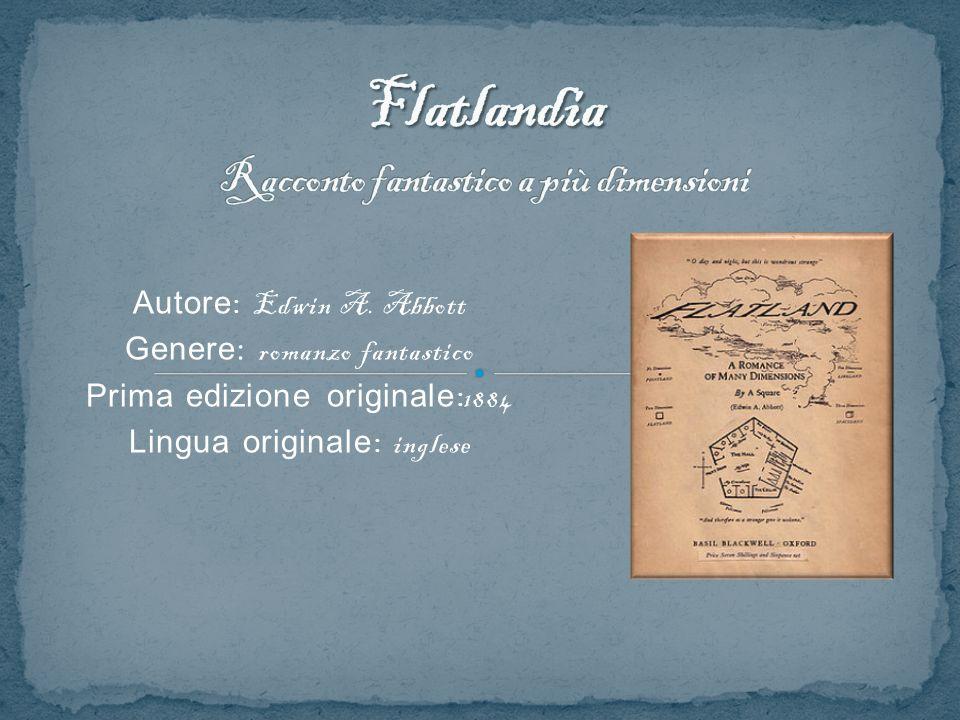 Autore : Edwin A. Abbott Genere : romanzo fantastico Prima edizione originale : 1884 Lingua originale : inglese
