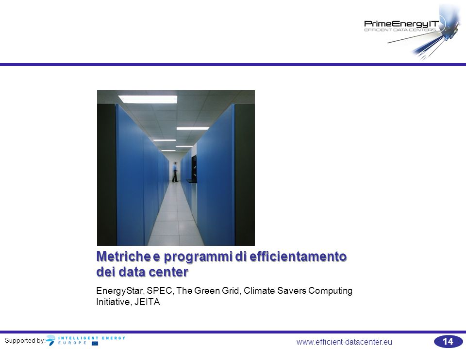 Supported by: www.efficient-datacenter.eu 14 Metriche e programmi di efficientamento dei data center EnergyStar, SPEC, The Green Grid, Climate Savers Computing Initiative, JEITA