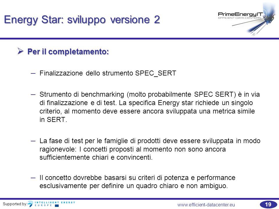 Supported by: www.efficient-datacenter.eu 19 Energy Star: sviluppo versione 2  Per il completamento: – Finalizzazione dello strumento SPEC_SERT – Strumento di benchmarking (molto probabilmente SPEC SERT) è in via di finalizzazione e di test.