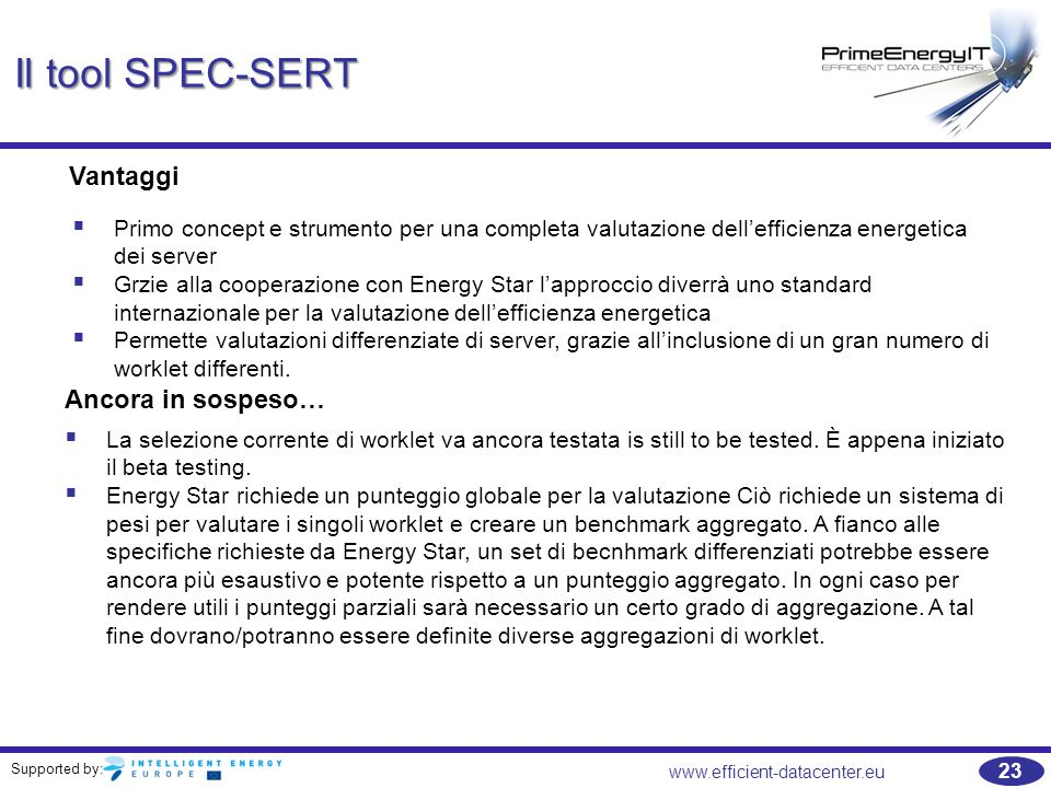Supported by: www.efficient-datacenter.eu 23 Il tool SPEC-SERT Vantaggi  Primo concept e strumento per una completa valutazione dell'efficienza energetica dei server  Grzie alla cooperazione con Energy Star l'approccio diverrà uno standard internazionale per la valutazione dell'efficienza energetica  Permette valutazioni differenziate di server, grazie all'inclusione di un gran numero di worklet differenti.