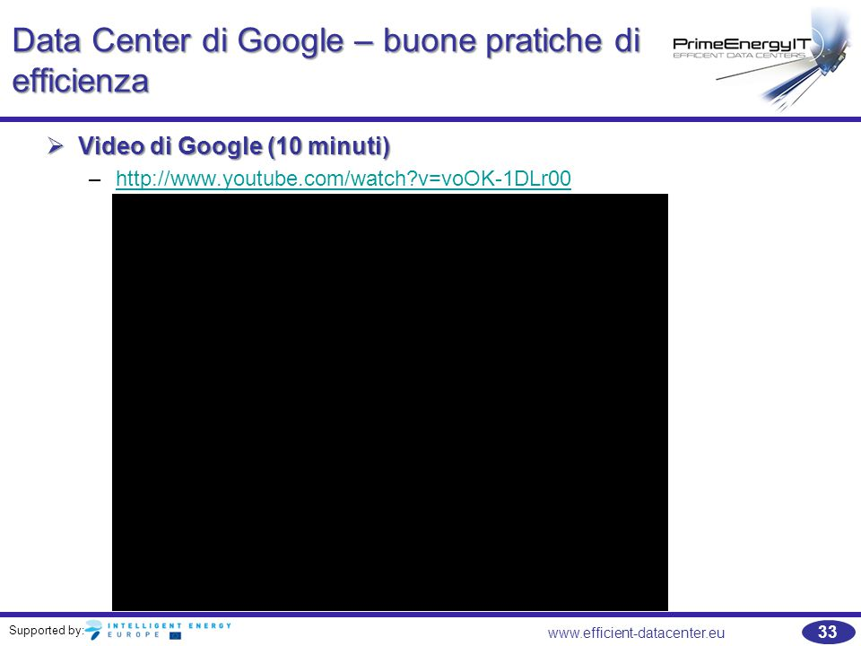 Supported by: www.efficient-datacenter.eu 33 Data Center di Google – buone pratiche di efficienza  Video di Google (10 minuti) –http://www.youtube.com/watch?v=voOK-1DLr00http://www.youtube.com/watch?v=voOK-1DLr00