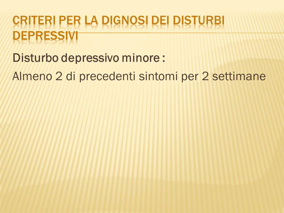 Disturbo depressivo minore : Almeno 2 di precedenti sintomi per 2 settimane