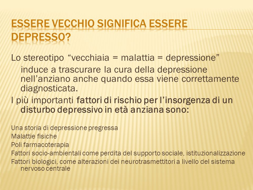 """Lo stereotipo """"vecchiaia = malattia = depressione"""" induce a trascurare la cura della depressione nell'anziano anche quando essa viene correttamente di"""