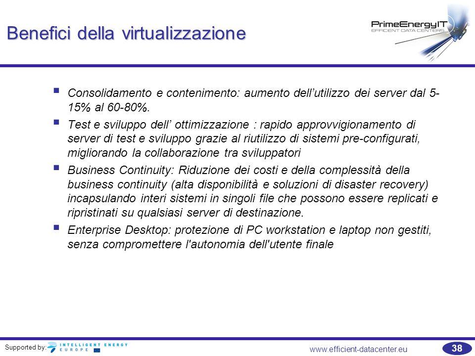 Supported by: www.efficient-datacenter.eu 38 Benefici della virtualizzazione  Consolidamento e contenimento: aumento dell'utilizzo dei server dal 5- 15% al 60-80%.