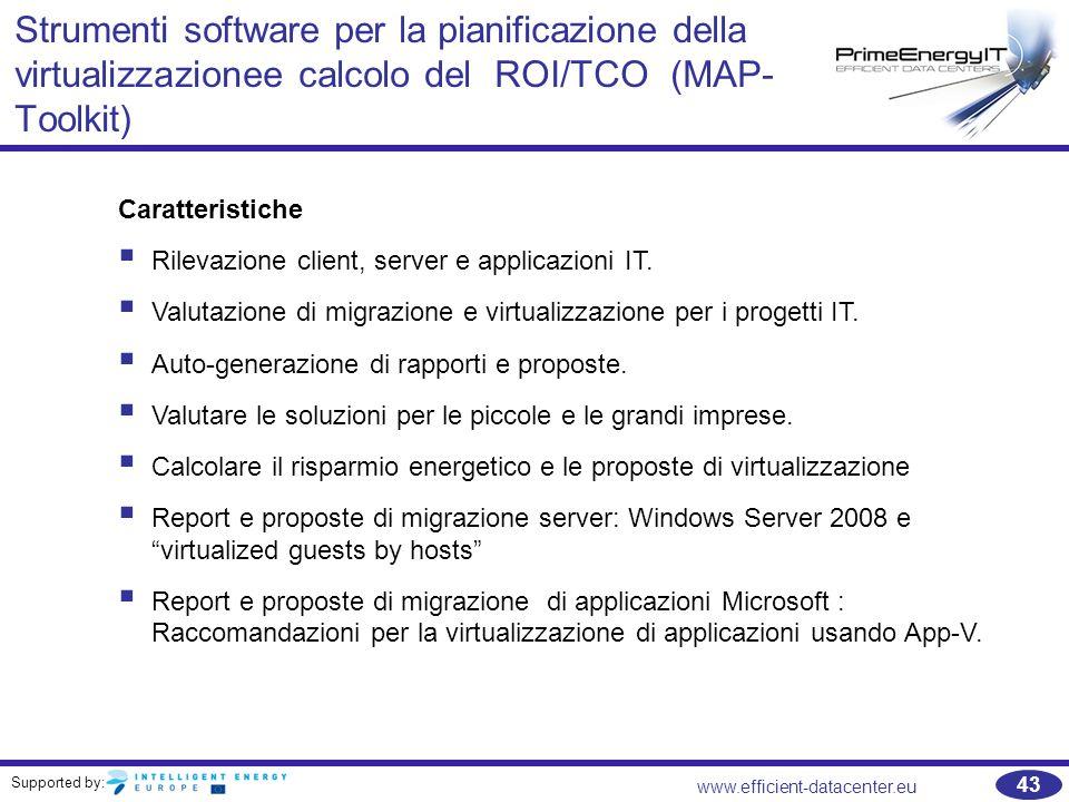 Supported by: www.efficient-datacenter.eu 43 Strumenti software per la pianificazione della virtualizzazionee calcolo del ROI/TCO (MAP- Toolkit) Caratteristiche  Rilevazione client, server e applicazioni IT.