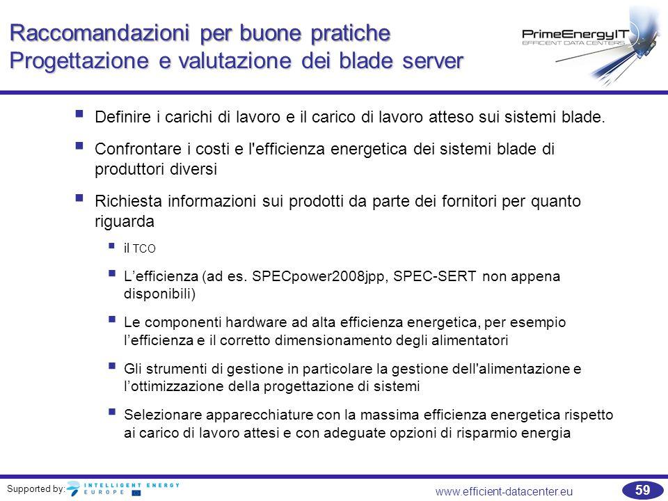 Supported by: www.efficient-datacenter.eu 59 Raccomandazioni per buone pratiche Progettazione e valutazione dei blade server  Definire i carichi di lavoro e il carico di lavoro atteso sui sistemi blade.