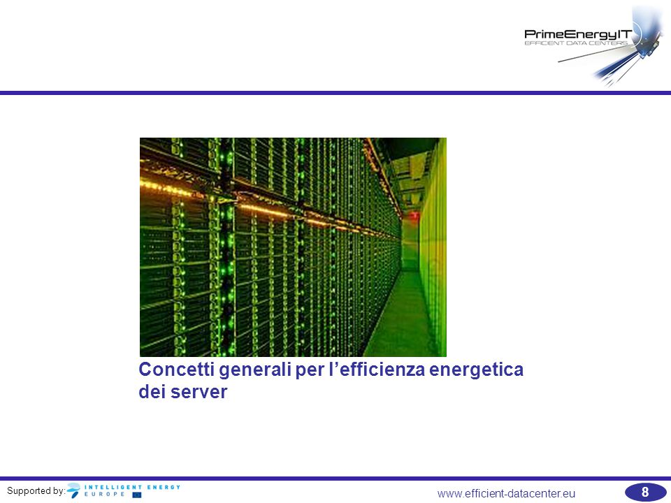 Supported by: www.efficient-datacenter.eu 69 Suggerimenti per approfondimenti   Unused Servers Survey Results Analysis –http://www.thegreengrid.org/en/Global/Content/white- papers/UnusedServersSurveyResultsAnalysishttp://www.thegreengrid.org/en/Global/Content/white- papers/UnusedServersSurveyResultsAnalysis   A Roadmap for the Adoption of Power-Related Features in Servers –http://www.thegreengrid.org/en/Global/Content/white- papers/ARoadmapForTheAdoptionOfPowerRelatedFeaturesInServershttp://www.thegreengrid.org/en/Global/Content/white- papers/ARoadmapForTheAdoptionOfPowerRelatedFeaturesInServers   An Analysis of Server Virtualization Utility Incentives –http://www.thegreengrid.org/en/Global/Content/white- papers/ServerVirtualizationForUtilitieshttp://www.thegreengrid.org/en/Global/Content/white- papers/ServerVirtualizationForUtilities