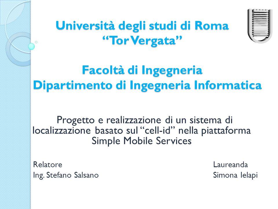 Università degli studi di Roma Tor Vergata Facoltà di Ingegneria Dipartimento di Ingegneria Informatica Progetto e realizzazione di un sistema di localizzazione basato sul cell-id nella piattaforma Simple Mobile Services Relatore Laureanda Ing.