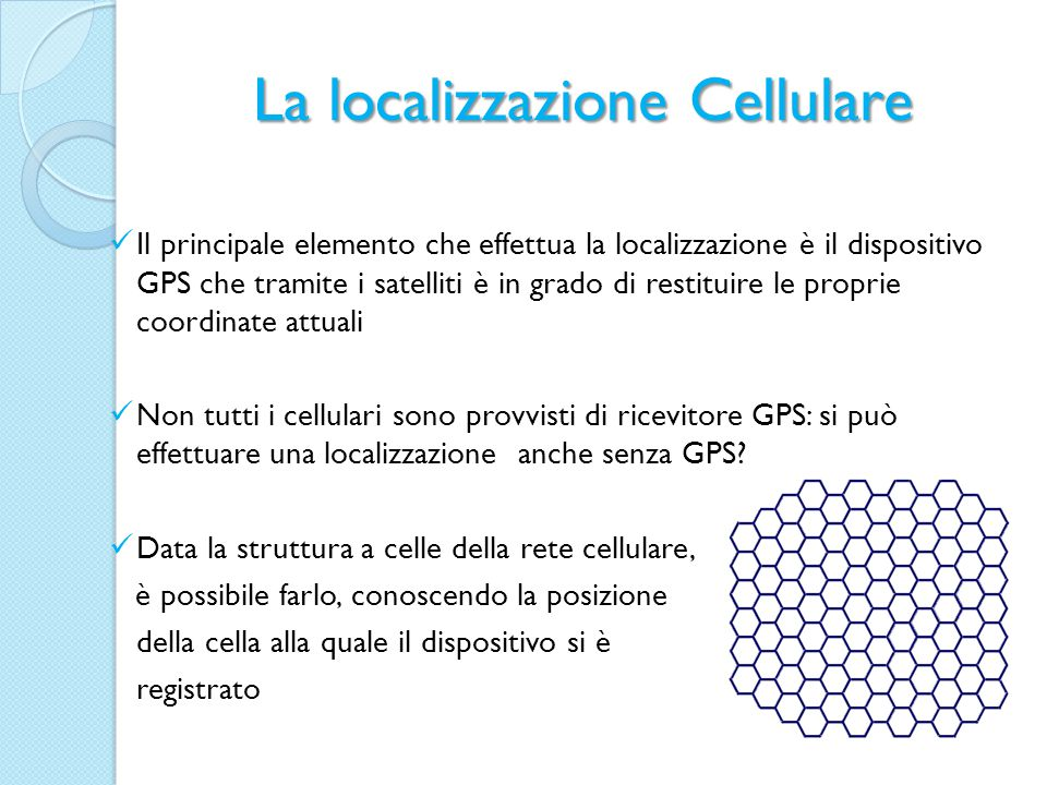 La localizzazione Cellulare Il principale elemento che effettua la localizzazione è il dispositivo GPS che tramite i satelliti è in grado di restituire le proprie coordinate attuali Non tutti i cellulari sono provvisti di ricevitore GPS: si può effettuare una localizzazione anche senza GPS.