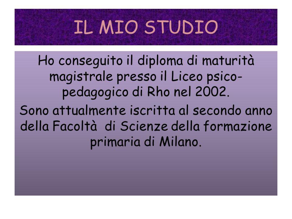 IL MIO STUDIO Ho conseguito il diploma di maturità magistrale presso il Liceo psico- pedagogico di Rho nel 2002.