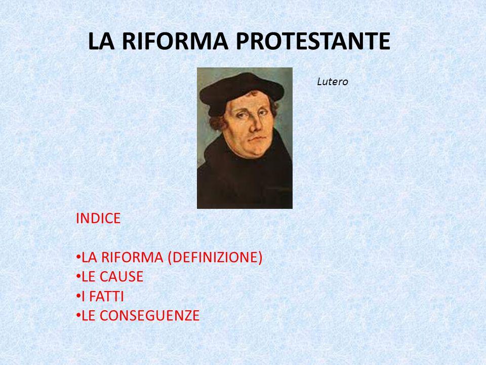 INDICE LA RIFORMA (DEFINIZIONE) LE CAUSE I FATTI LE CONSEGUENZE LA RIFORMA PROTESTANTE Lutero