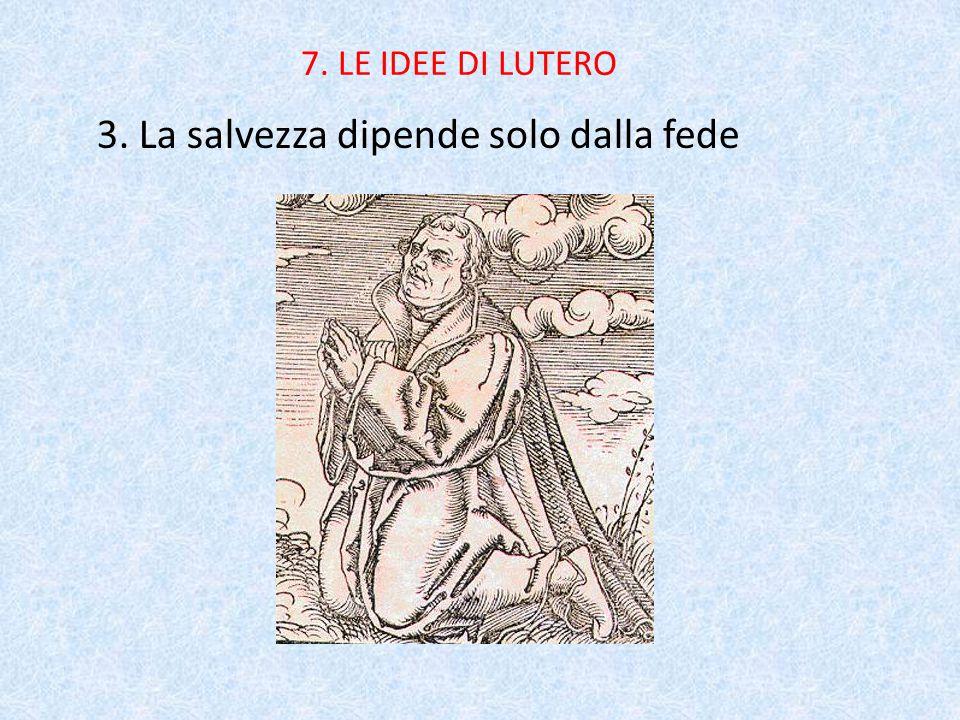 7. LE IDEE DI LUTERO 3. La salvezza dipende solo dalla fede